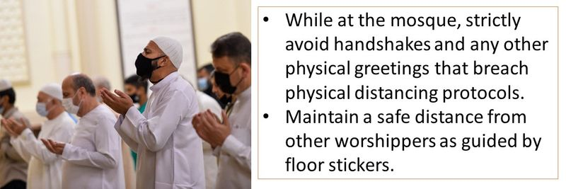 While at the mosque, strictly avoid handshakes and any other physical greetings that breach physical distancing protocols. Maintain a safe distance from other worshippers as guided by floor stickers.