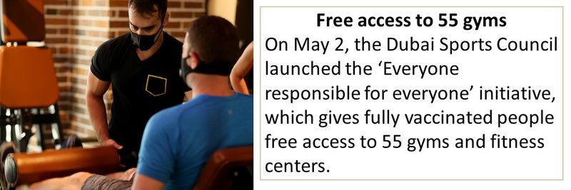 Free access to 55 gyms On May 2, the Dubai Sports Council launched the 'Everyone responsible for everyone' initiative, which gives fully vaccinated people free access to 55 gyms and fitness centers.