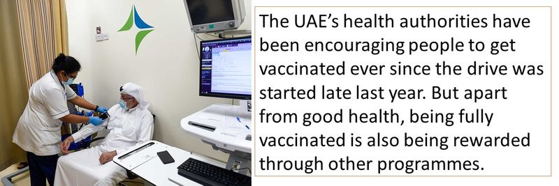 The UAE's health authorities have been encouraging people to get vaccinated ever since the drive was started late last year. But apart from good health, being fully vaccinated is also being rewarded through other programmes.