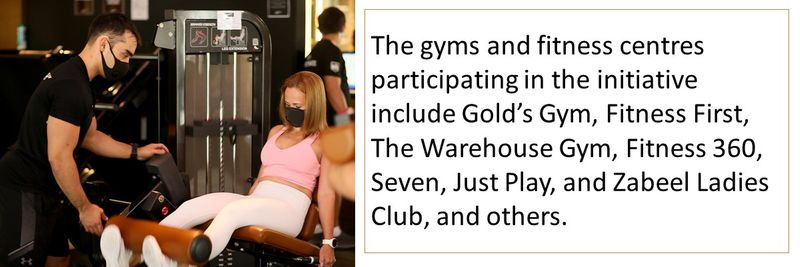 The gyms and fitness centres participating in the initiative include Gold's Gym, Fitness First, The Warehouse Gym, Fitness 360, Seven, Just Play, and Zabeel Ladies Club, and others.
