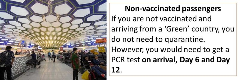 Non-vaccinated passengers If you are not vaccinated and arriving from a 'Green' country, you do not need to quarantine. However, you would need to get a PCR test on arrival, Day 6 and Day 12.