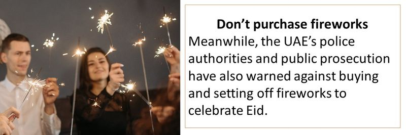 Don't purchase firecrackers Meanwhile, the UAE's police authorities and public prosecution have also warned against buying and setting off fireworks to celebrate Eid.