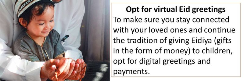 Opt for virtual Eid greetings To make sure you stay connected with your loved ones and continue the tradition of giving Eidiya (gifts in the form of money) to children, opt for digital greetings and payments.