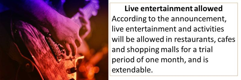 Live entertainment allowed According to the announcement, live entertainment and activities will be allowed in restaurants, cafes and shopping malls for a trial period of one month, and is extendable.