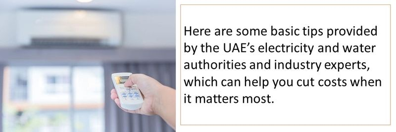Here are some basic tips provided by the UAE's electricity and water authorities and industry experts, which can help you cut costs when it matters most.
