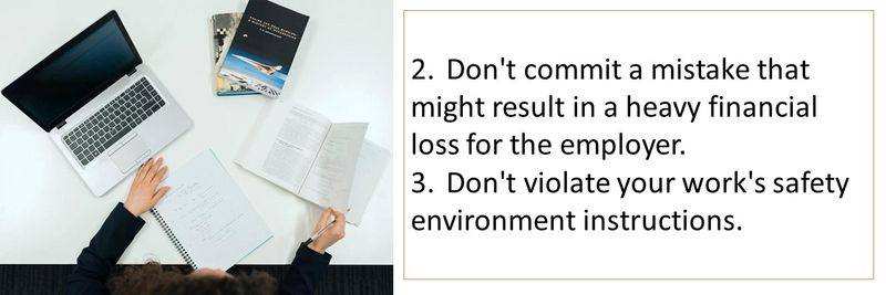 2.Don't commit a mistake that might result in a heavy financial loss for the employer. 3.Don't violate your work's safety environment instructions.