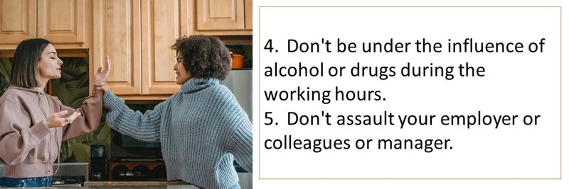 4.Don't be under the influence of alcohol or drugs during the working hours. 5.Don't assault your employer or colleagues or manager.