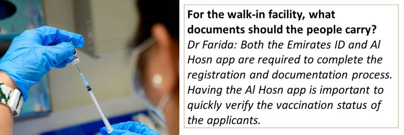 For the walk-in facility, what documents should the people carry? Dr Farida: Both the Emirates ID and Al Hosn app are required to complete the registration and documentation process. Having the Al Hosn app is important to quickly verify the vaccination status of the applicants.