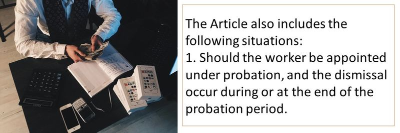 The Article also includes the following situations: 1. Should the worker be appointed under probation, and the dismissal occur during or at the end of the probation period.