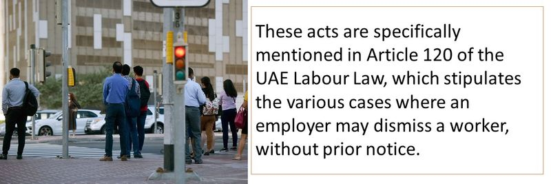 These acts are specifically mentioned in Article 120 of the UAE Labour Law, which stipulates the various cases where an employer may dismiss a worker, without prior notice.