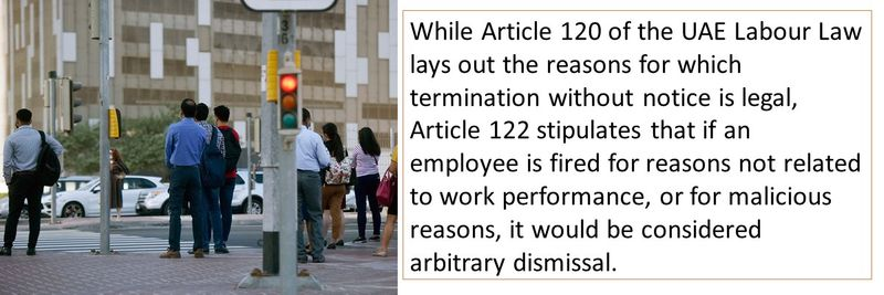 While Article 120 of the UAE Labour Law lays out the reasons for which termination without notice is legal, Article 122 stipulates that if an employee is fired for reasons not related to work performance, or for malicious reasons, it would be considered arbitrary dismissal.