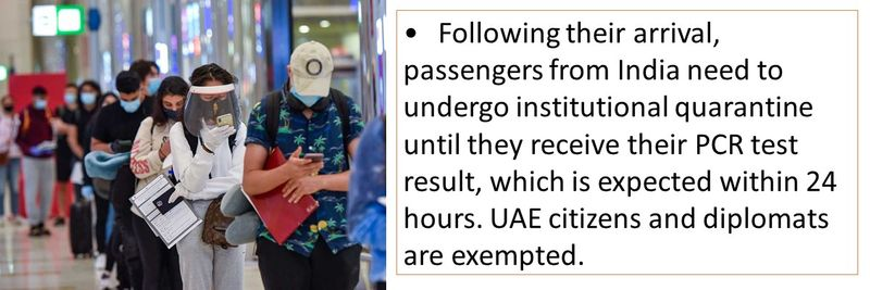 •Following their arrival, passengers from India need to undergo institutional quarantine until they receive their PCR test result, which is expected within 24 hours. UAE citizens and diplomats are exempted.