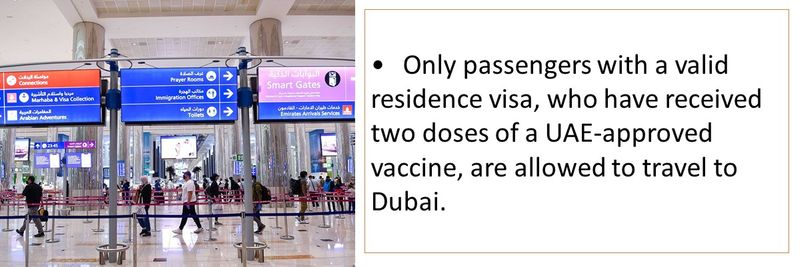 •Only passengers with a valid residence visa, who have received two doses of a UAE-approved vaccine, are allowed to travel to Dubai.