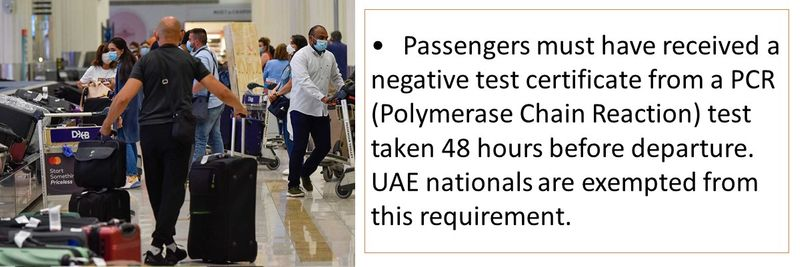 •Passengers must have received a negative test certificate from a PCR (Polymerase Chain Reaction) test taken 48 hours before departure. UAE nationals are exempted from this requirement.