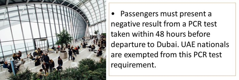 •Passengers must present a negative result from a PCR test taken within 48 hours before departure to Dubai. UAE nationals are exempted from this PCR test requirement.