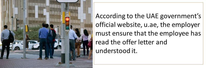 According to the UAE government's official website, u.ae, the employer must ensure that the employee has read the offer letter and understood it.