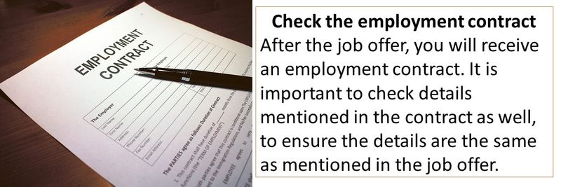 Check the employment contract After the job offer, you will receive an employment contract. It is important to check details mentioned in the contract as well, to ensure the details are the same as mentioned in the job offer.