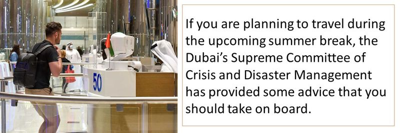 If you are planning to travel during the upcoming summer break, the Dubai's Supreme Committee of Crisis and Disaster Management has provided some advice that you should take on board.