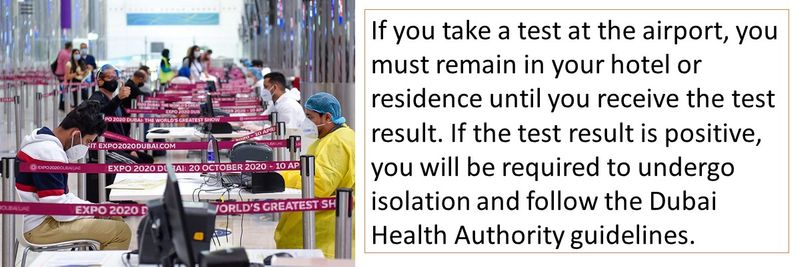 If you take a test at the airport, you must remain in your hotel or residence until you receive the test result. If the test result is positive, you will be required to undergo isolation and follow the Dubai Health Authority guidelines.