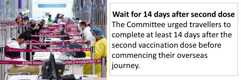 Wait for 14 days after second dose The Committee urged travellers to complete at least 14 days after the second vaccination dose before commencing their overseas journey.
