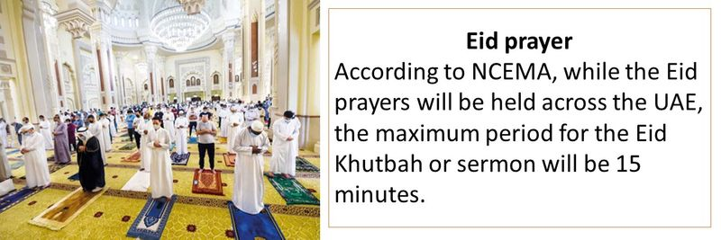 Eid prayer According to NCEMA, while the Eid prayers will be held across the UAE, the maximum period for the Eid Khutbah or sermon will be 15 minutes.