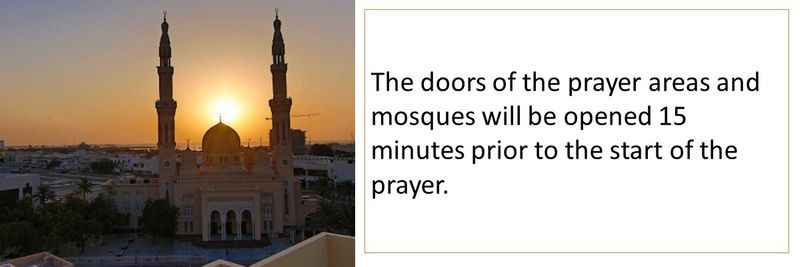 The doors of the prayer areas and mosques will be opened 15 minutes prior to the start of the prayer.