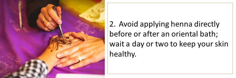 2.Avoid applying henna directly before or after an oriental bath; wait a day or two to keep your skin healthy.