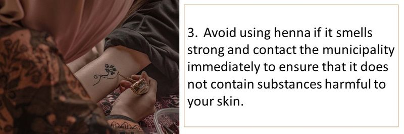 3.Avoid using henna if it smells strong and contact the municipality immediately to ensure that it does not contain substances harmful to your skin.