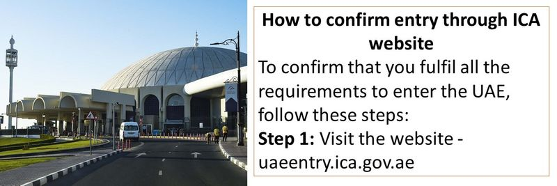 How to confirm entry through ICA website To confirm that you fulfil all the requirements to enter the UAE, follow these steps: Step 1: Visit the website - uaeentry.ica.gov.ae