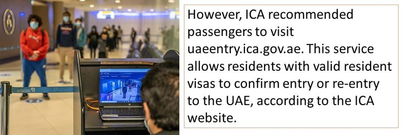 However, ICA recommended passengers to visit uaeentry.ica.gov.ae. This service allows residents with valid resident visas to confirm entry or re-entry to the UAE, according to the ICA website.