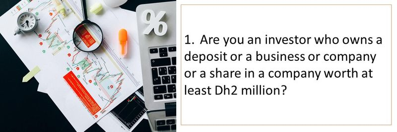 1.Are you an investor who owns a deposit or a business or company or a share in a company worth at least Dh2 million?