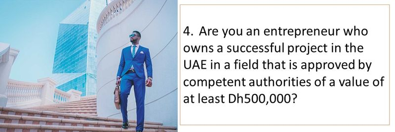 4.Are you an entrepreneur who owns a successful project in the UAE in a field that is approved by competent authorities of a value of at least Dh500,000?