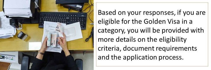 Based on your responses, if you are eligible for the Golden Visa in a category, you will be provided with more details on the eligibility criteria, document requirements and the application process.