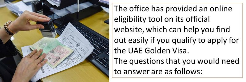 The office has provided an online eligibility tool on its official website, which can help you find out easily if you qualify to apply for the UAE Golden Visa. The questions that you would need to answer are as follows: