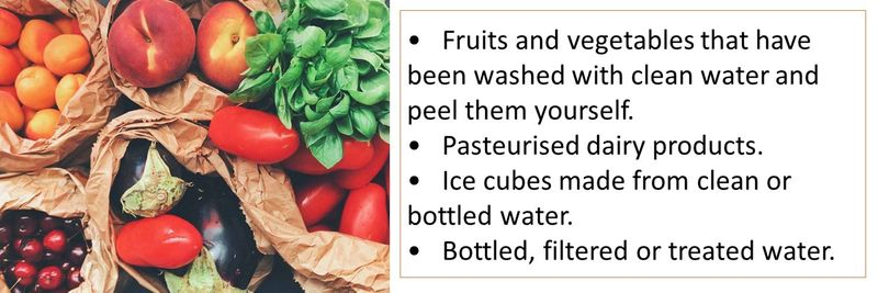 •Fruits and vegetables that have been washed with clean water and peel them yourself. •Pasteurised dairy products. •Ice cubes made from clean or bottled water. •Bottled, filtered or treated water.