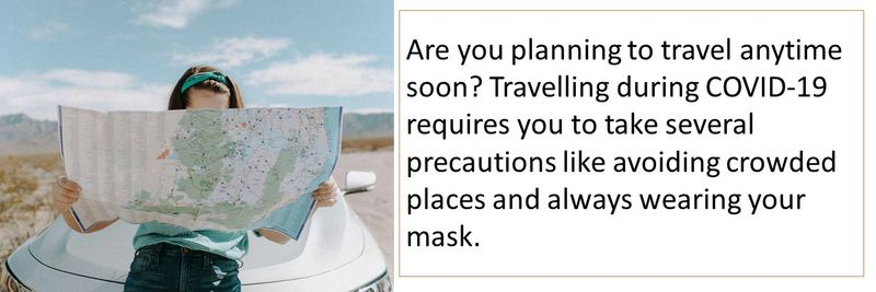 Are you planning to travel anytime soon? Travelling during COVID-19 requires you to take several precautions like avoiding crowded places and always wearing your mask.