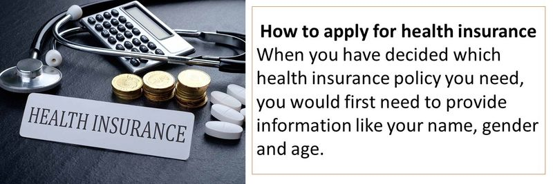 How to apply for health insurance When you have decided which health insurance policy you need, you would first need to provide information like your name, gender and age.