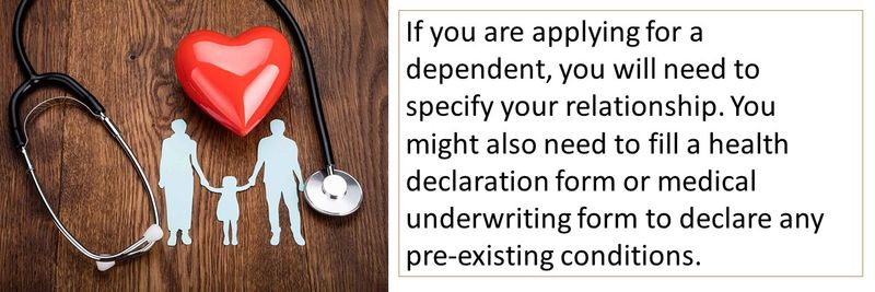If you are applying for a dependent, you will need to specify your relationship. You might also need to fill a health declaration form or medical underwriting form to declare any pre-existing conditions.