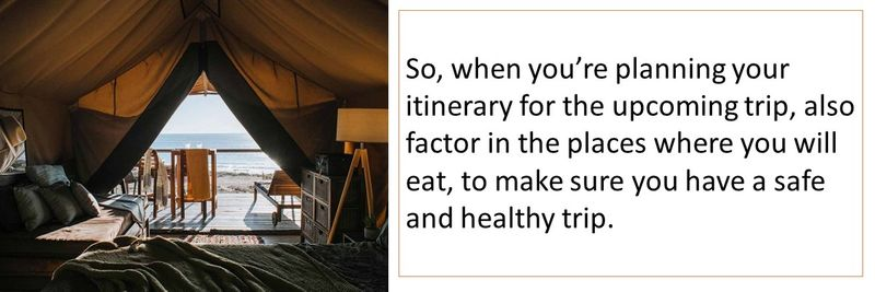 So, when you're planning your itinerary for the upcoming trip, also factor in the places where you will eat, to make sure you have a safe and healthy trip.