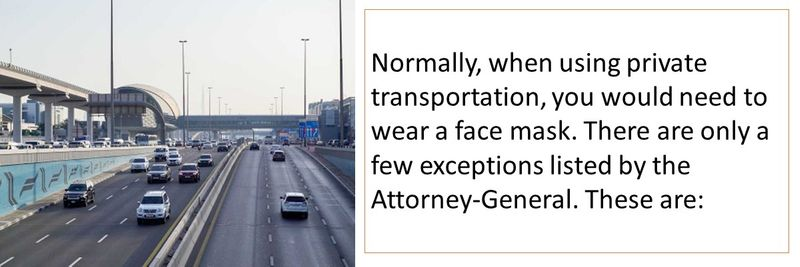 Normally, when using private transportation, you would need to wear a face mask. There are only a few exceptions listed by the Attorney-General. These are:
