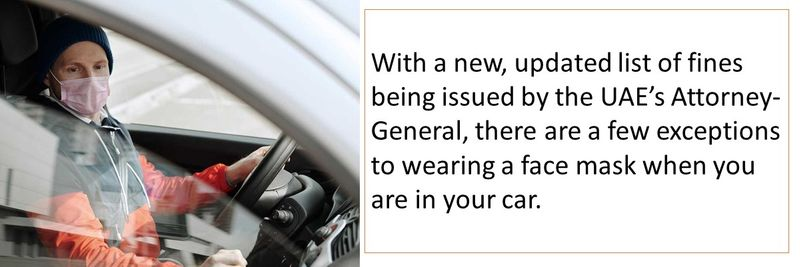 With a new, updated list of fines being issued by the UAE's Attorney-General, there are a few exceptions to wearing a face mask when you are in your car.