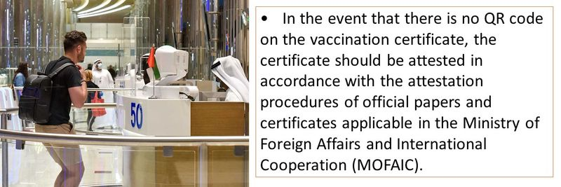 •In the event that there is no QR code on the vaccination certificate, the certificate should be attested in accordance with the attestation procedures of official papers and certificates applicable in the Ministry of Foreign Affairs and International Cooperation (MOFAIC).