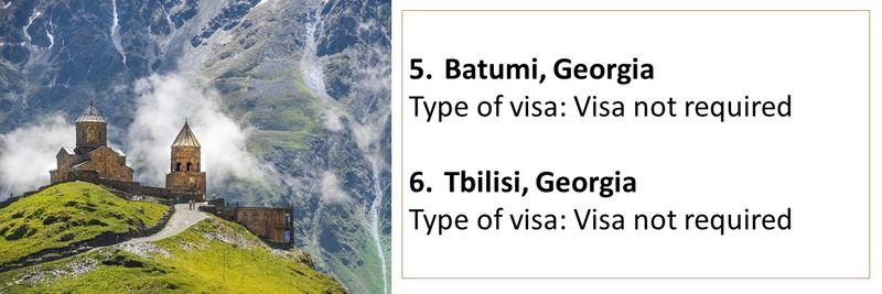 5.Batumi, Georgia Type of visa: Visa not required  6.Tbilisi, Georgia Type of visa: Visa not required