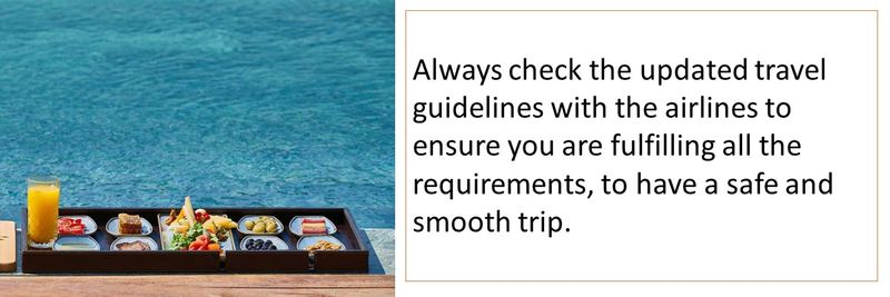 Always check the updated travel guidelines with the airlines to ensure you are fulfilling all the requirements, to have a safe and smooth trip.