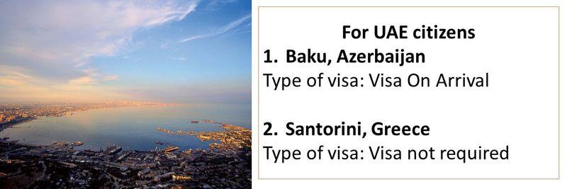 For UAE citizens 1.Baku, Azerbaijan Type of visa: Visa On Arrival  2.Santorini, Greece Type of visa: Visa not required