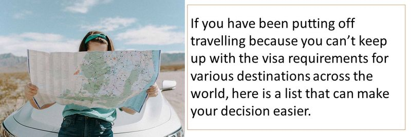 If you have been putting off travelling because you can't keep up with the visa requirements for various destinations across the world, here is a list that can make your decision easier.