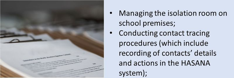 Managing the isolation room on school premises;  Conducting contact tracing procedures (which include recording of contacts' details and actions in the HASANA system);