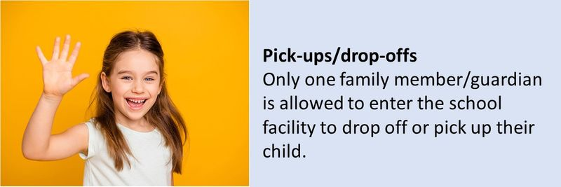 Pick-ups/drop-offs Only one family member/guardian is allowed to enter the school facility to drop off or pick up their child.