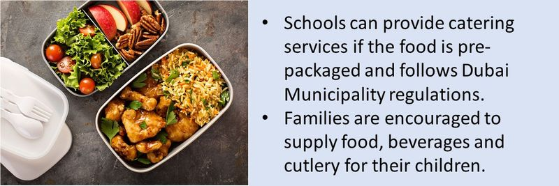 Schools can provide catering services if the food is pre-packaged and follows Dubai Municipality regulations. Families are encouraged to supply food, beverages and cutlery for their children.