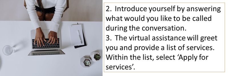 2.Introduce yourself by answering what would you like to be called during the conversation. 3.The virtual assistance will greet you and provide a list of services. Within the list, select 'Apply for services'.